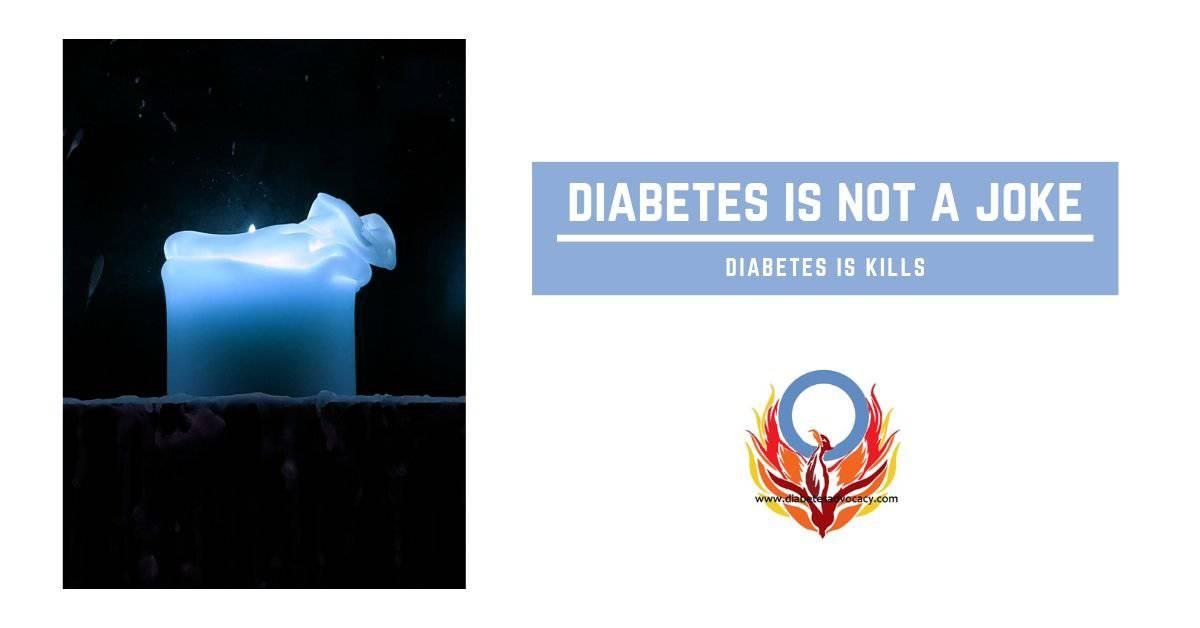 Diabetes is not a joke.  Diabetes kills.